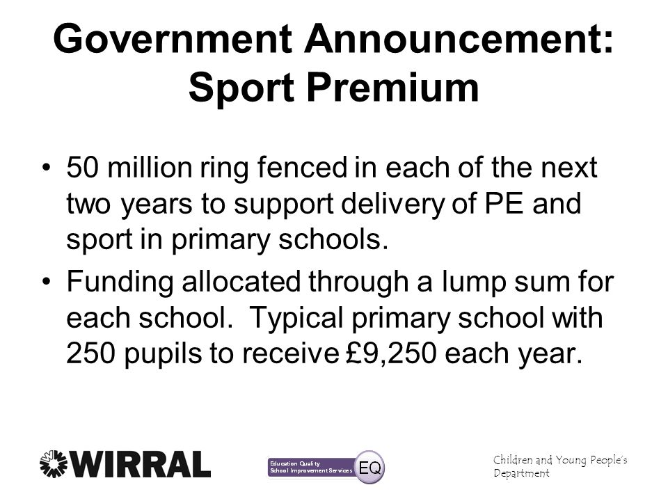 Children and Young Peoples Department Government Announcement: Sport Premium 50 million ring fenced in each of the next two years to support delivery