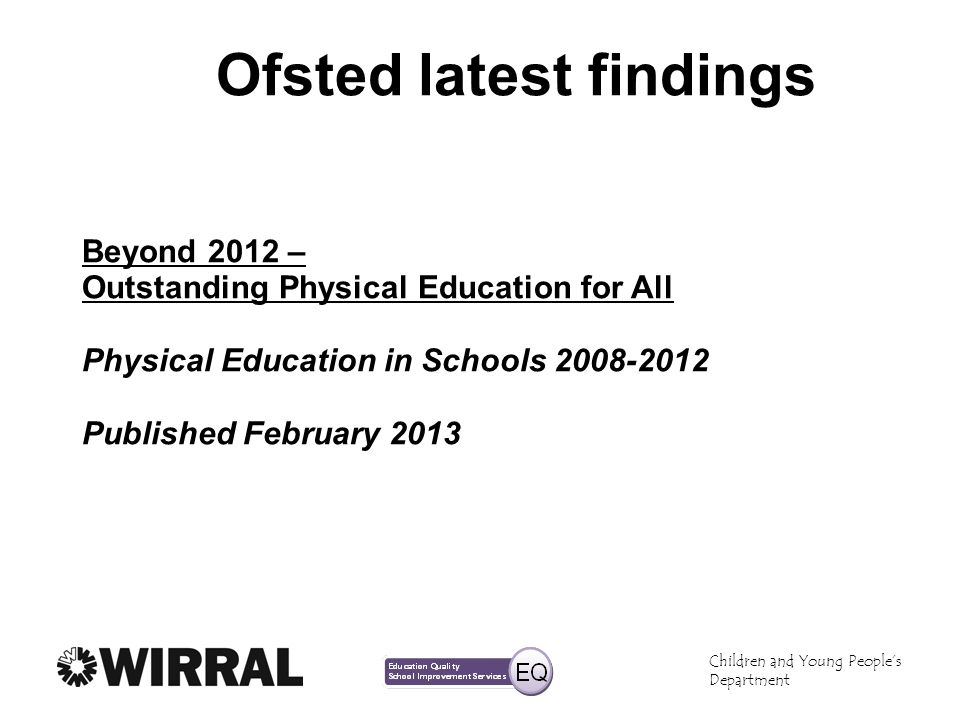 Children and Young Peoples Department Ofsted latest findings Beyond 2012 – Outstanding Physical Education for All Physical Education in Schools 2008-2