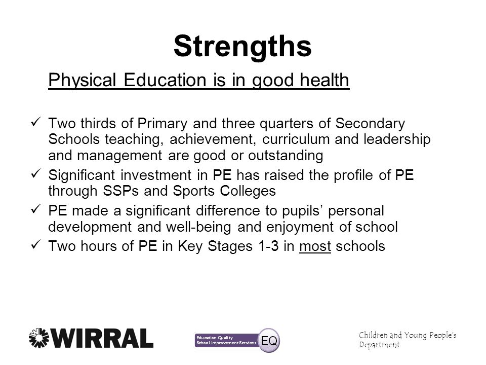 Children and Young Peoples Department Strengths Physical Education is in good health Two thirds of Primary and three quarters of Secondary Schools tea