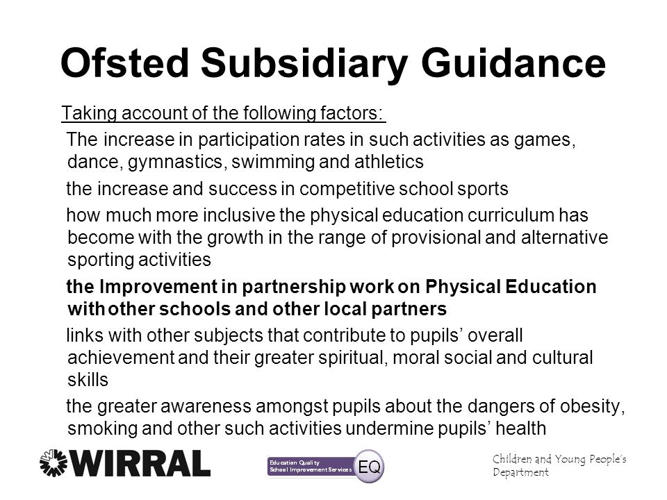 Children and Young Peoples Department Ofsted Subsidiary Guidance Taking account of the following factors: The increase in participation rates in such activities as games, dance, gymnastics, swimming and athletics the increase and success in competitive school sports how much more inclusive the physical education curriculum has become with the growth in the range of provisional and alternative sporting activities the Improvement in partnership work on Physical Education withother schools and other local partners links with other subjects that contribute to pupils overall achievement and their greater spiritual, moral social and cultural skills the greater awareness amongst pupils about the dangers of obesity, smoking and other such activities undermine pupils health