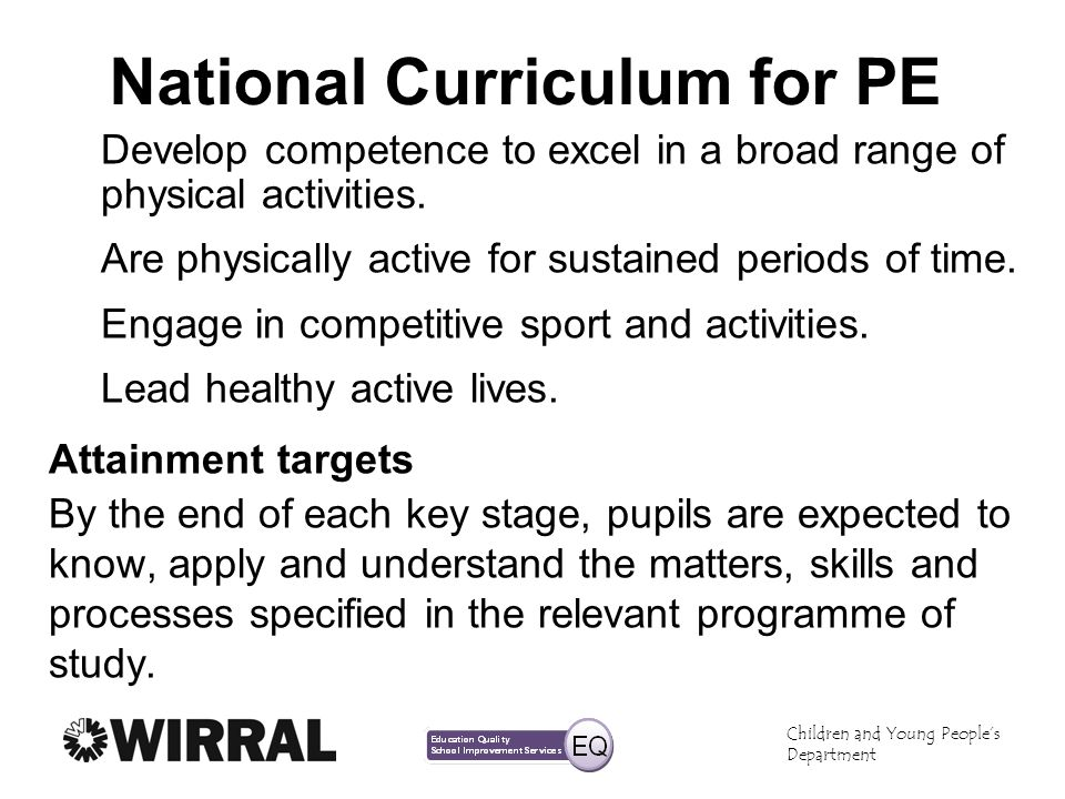 Children and Young Peoples Department National Curriculum for PE Develop competence to excel in a broad range of physical activities.