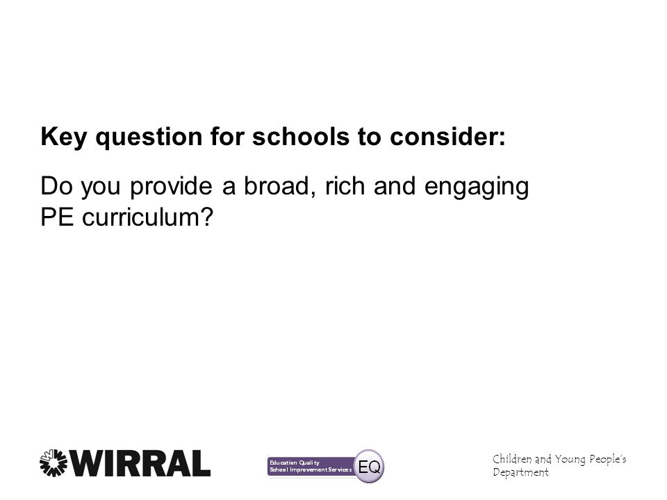 Children and Young Peoples Department Key question for schools to consider: Do you provide a broad, rich and engaging PE curriculum?