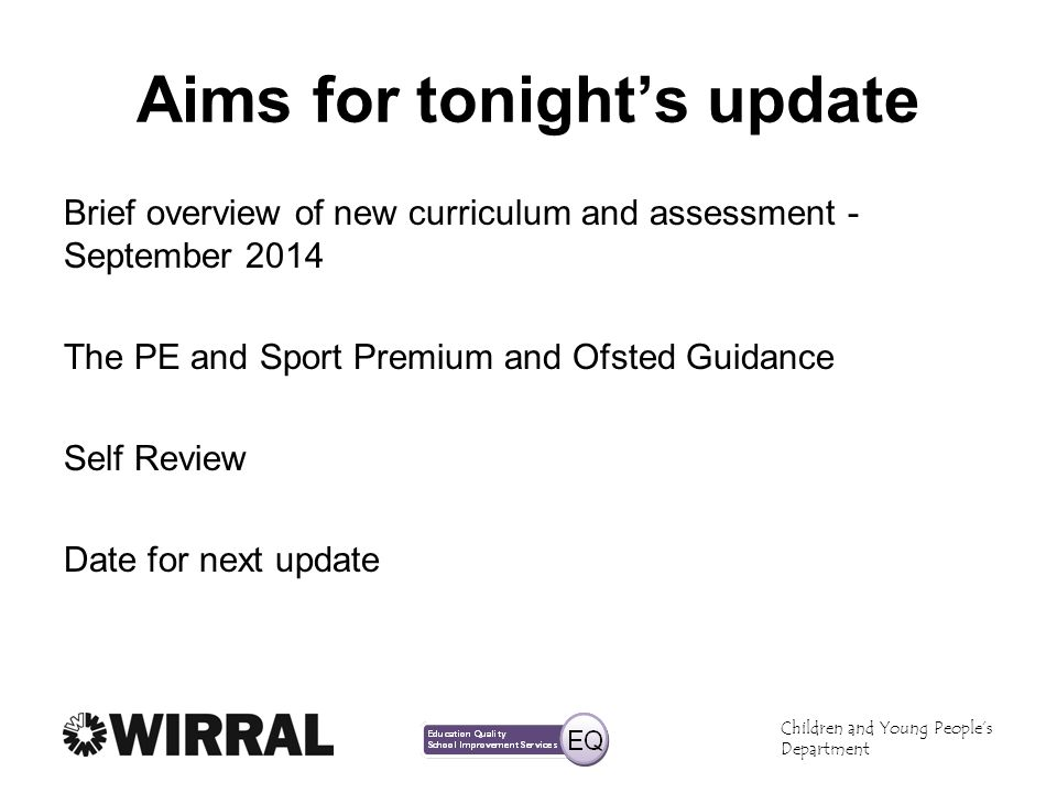 Aims for tonights update Brief overview of new curriculum and assessment - September 2014 The PE and Sport Premium and Ofsted Guidance Self Review Date for next update