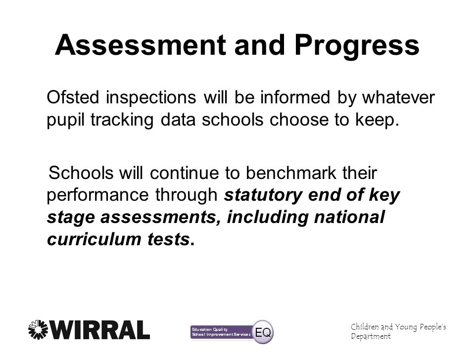 Children and Young Peoples Department Assessment and Progress Ofsted inspections will be informed by whatever pupil tracking data schools choose to keep.