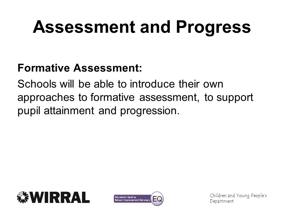 Children and Young Peoples Department Assessment and Progress Formative Assessment: Schools will be able to introduce their own approaches to formative assessment, to support pupil attainment and progression.