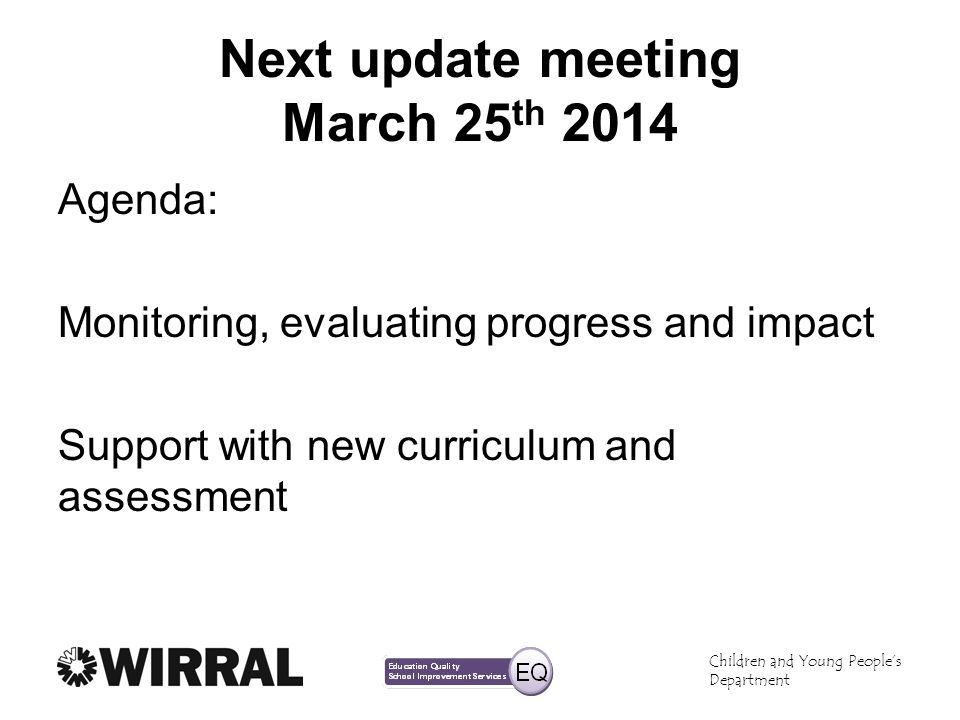Children and Young Peoples Department Next update meeting March 25 th 2014 Agenda: Monitoring, evaluating progress and impact Support with new curricu