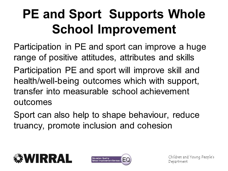Children and Young Peoples Department PE and Sport Supports Whole School Improvement Participation in PE and sport can improve a huge range of positive attitudes, attributes and skills Participation PE and sport will improve skill and health/well-being outcomes which with support, transfer into measurable school achievement outcomes Sport can also help to shape behaviour, reduce truancy, promote inclusion and cohesion