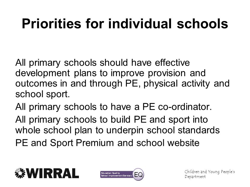 Children and Young Peoples Department Priorities for individual schools All primary schools should have effective development plans to improve provision and outcomes in and through PE, physical activity and school sport.