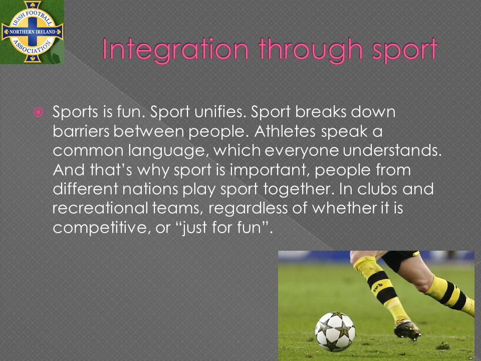 Sports is fun. Sport unifies. Sport breaks down barriers between people.