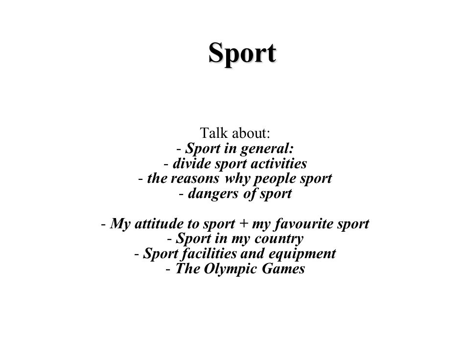 Sport Talk about: - Sport in general: - divide sport activities - the reasons why people sport - dangers of sport - My attitude to sport + my favourite sport - Sport in my country - Sport facilities and equipment - The Olympic Games