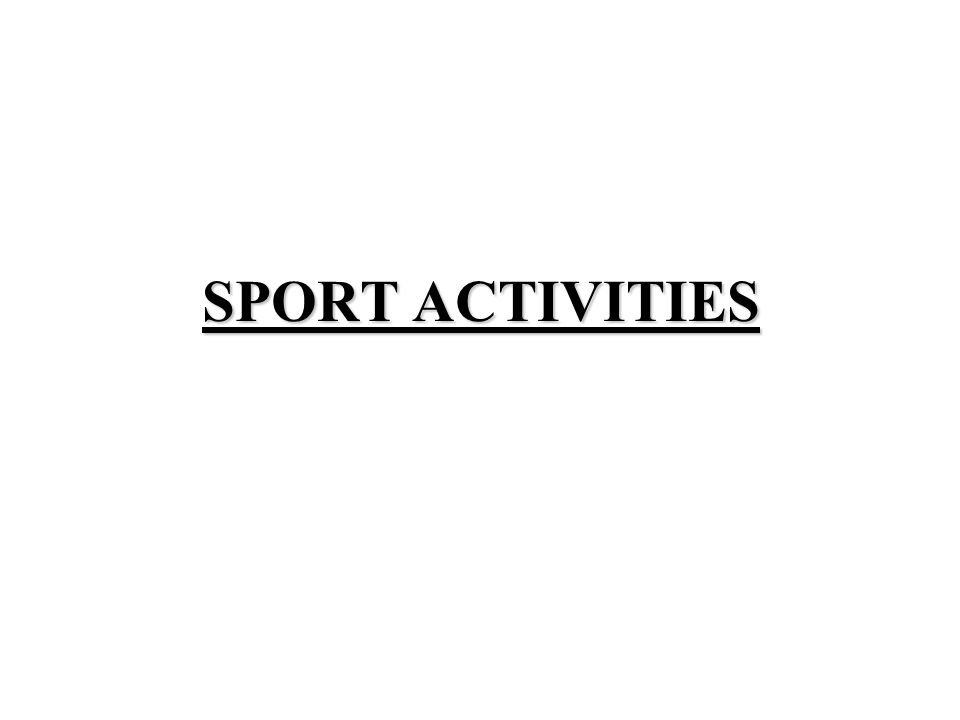 Sport activities can be divided into: INDOOR: for example: gymnastics, swimming, basketball, table tennis, badminton, boxing, wrestling and so on.