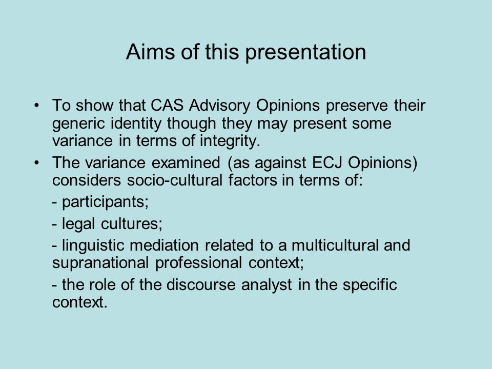 Aims of this presentation To show that CAS Advisory Opinions preserve their generic identity though they may present some variance in terms of integrity.