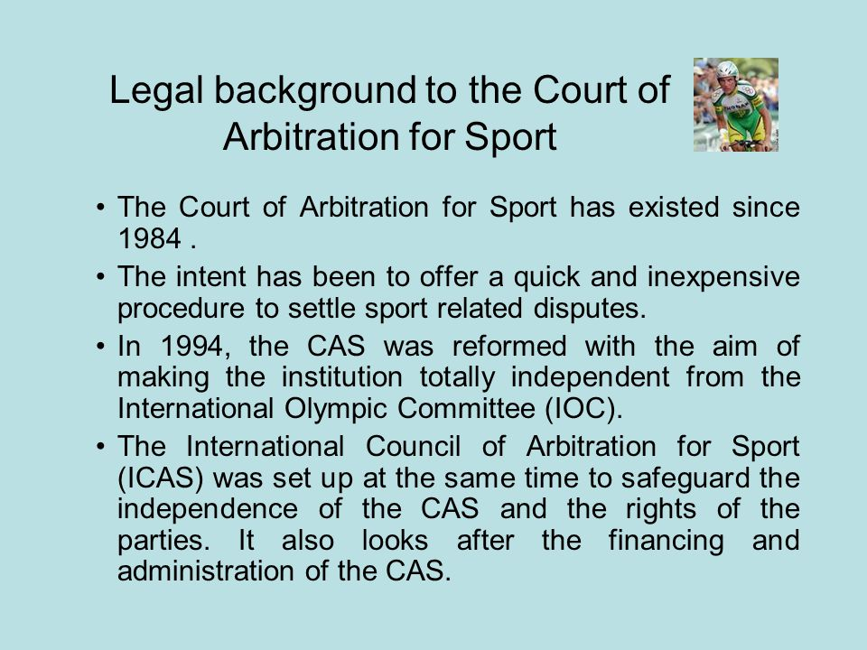 Legal background to the Court of Arbitration for Sport The Court of Arbitration for Sport has existed since 1984. The intent has been to offer a quick