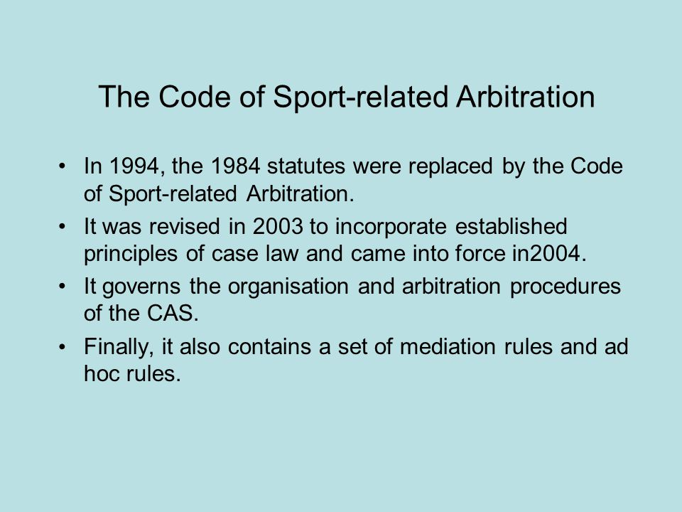 The Code of Sport-related Arbitration In 1994, the 1984 statutes were replaced by the Code of Sport-related Arbitration. It was revised in 2003 to inc