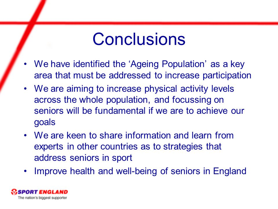 Conclusions We have identified the Ageing Population as a key area that must be addressed to increase participation We are aiming to increase physical activity levels across the whole population, and focussing on seniors will be fundamental if we are to achieve our goals We are keen to share information and learn from experts in other countries as to strategies that address seniors in sport Improve health and well-being of seniors in England