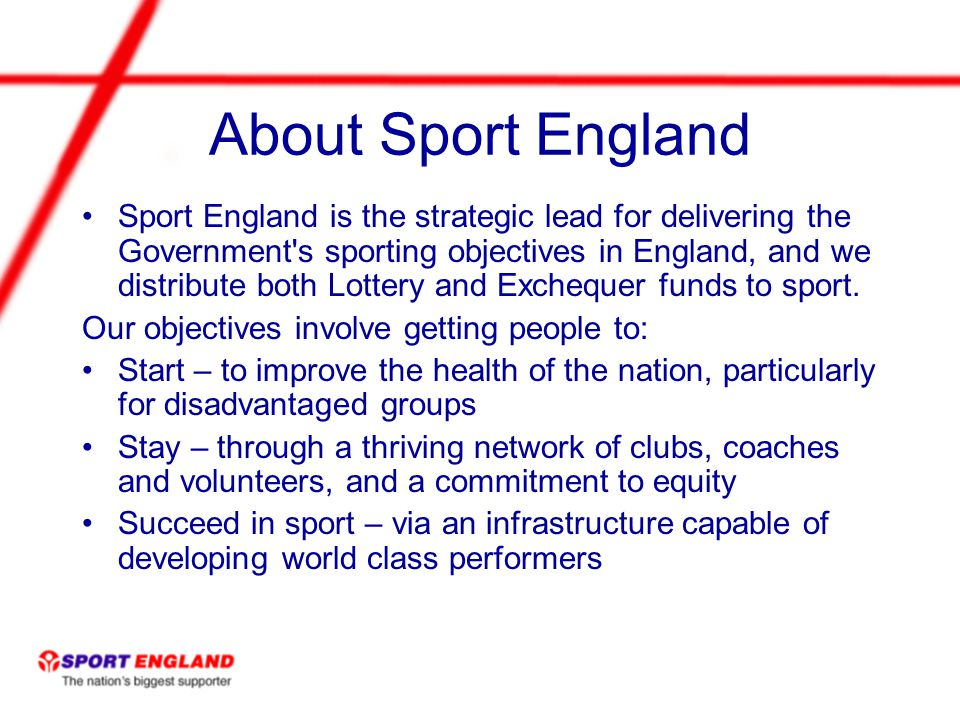 About Sport England Sport England is the strategic lead for delivering the Government s sporting objectives in England, and we distribute both Lottery and Exchequer funds to sport.