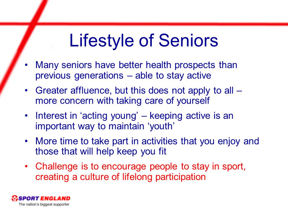 Lifestyle of Seniors Many seniors have better health prospects than previous generations – able to stay active Greater affluence, but this does not apply to all – more concern with taking care of yourself Interest in acting young – keeping active is an important way to maintain youth More time to take part in activities that you enjoy and those that will help keep you fit Challenge is to encourage people to stay in sport, creating a culture of lifelong participation