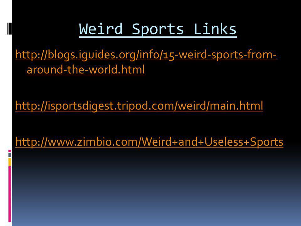 Weird Sports Links http://blogs.iguides.org/info/15-weird-sports-from- around-the-world.html http://isportsdigest.tripod.com/weird/main.html http://www.zimbio.com/Weird+and+Useless+Sports