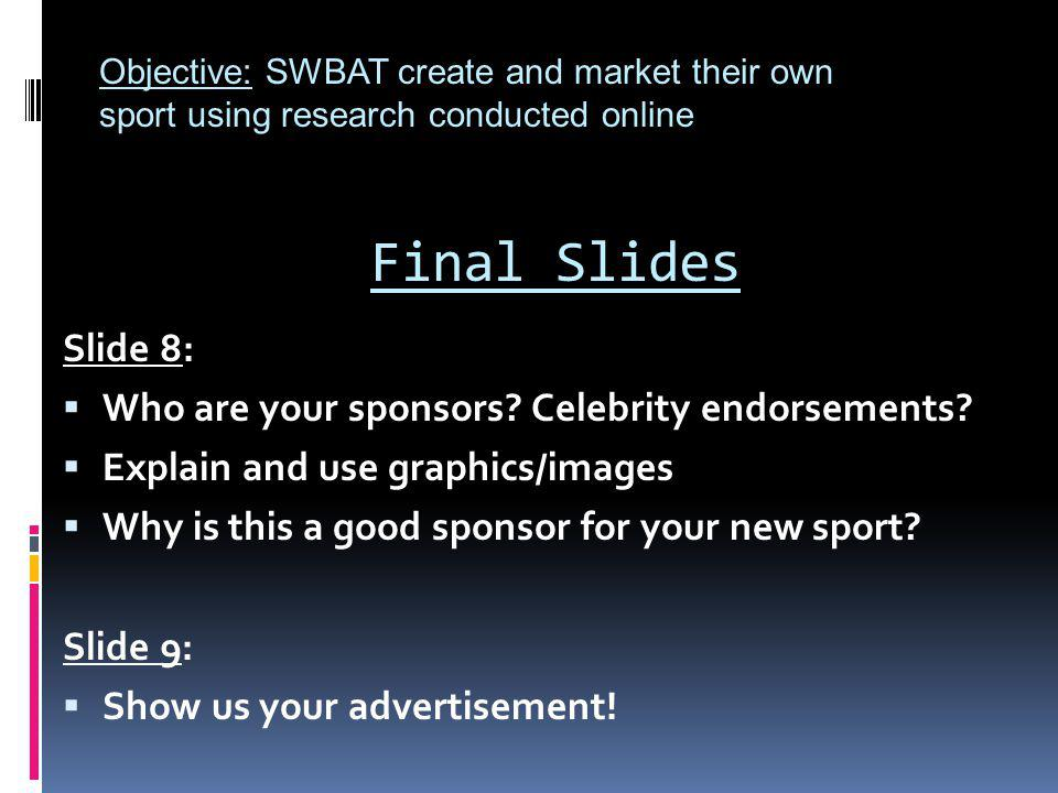 Final Slides Slide 8: Who are your sponsors? Celebrity endorsements? Explain and use graphics/images Why is this a good sponsor for your new sport? Sl