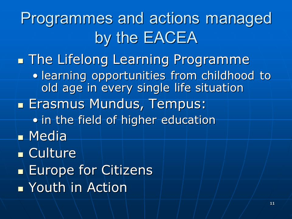 11 Programmes and actions managed by the EACEA The Lifelong Learning Programme The Lifelong Learning Programme learning opportunities from childhood to old age in every single life situationlearning opportunities from childhood to old age in every single life situation Erasmus Mundus, Tempus: Erasmus Mundus, Tempus: in the field of higher educationin the field of higher education Media Media Culture Culture Europe for Citizens Europe for Citizens Youth in Action Youth in Action