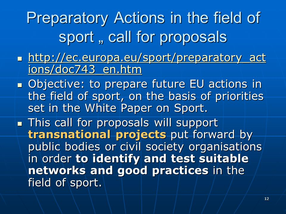 12 Preparatory Actions in the field of sport call for proposals http://ec.europa.eu/sport/preparatory_act ions/doc743_en.htm http://ec.europa.eu/sport/preparatory_act ions/doc743_en.htm http://ec.europa.eu/sport/preparatory_act ions/doc743_en.htm http://ec.europa.eu/sport/preparatory_act ions/doc743_en.htm Objective: to prepare future EU actions in the field of sport, on the basis of priorities set in the White Paper on Sport.