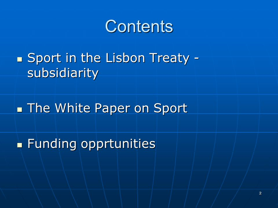 2 Contents Sport in the Lisbon Treaty - subsidiarity Sport in the Lisbon Treaty - subsidiarity The White Paper on Sport The White Paper on Sport Funding opprtunities Funding opprtunities