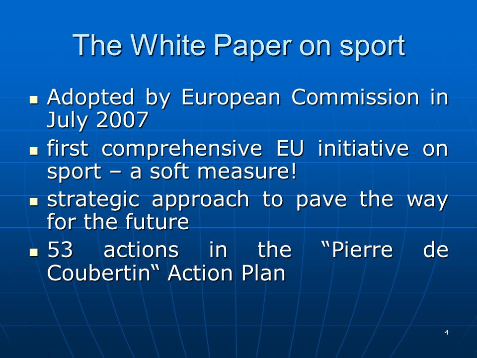 4 The White Paper on sport Adopted by European Commission in July 2007 Adopted by European Commission in July 2007 first comprehensive EU initiative on sport – a soft measure.