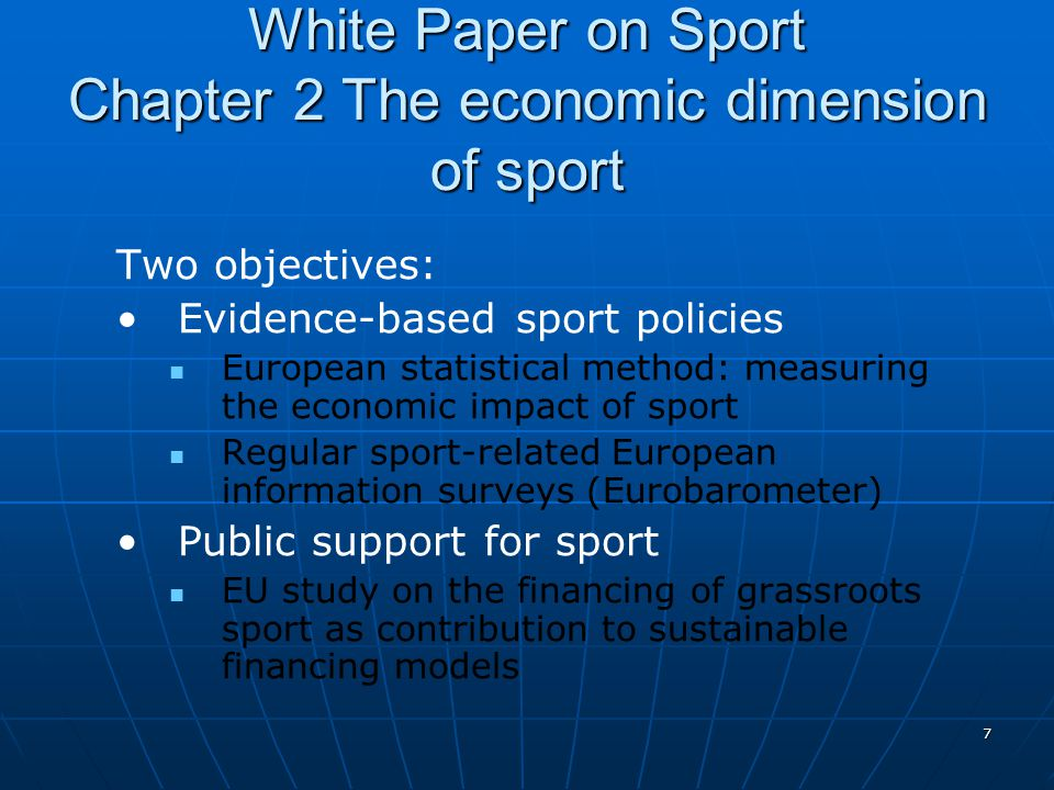 7 White Paper on Sport Chapter 2 The economic dimension of sport Two objectives: Evidence-based sport policies European statistical method: measuring the economic impact of sport Regular sport-related European information surveys (Eurobarometer) Public support for sport EU study on the financing of grassroots sport as contribution to sustainable financing models