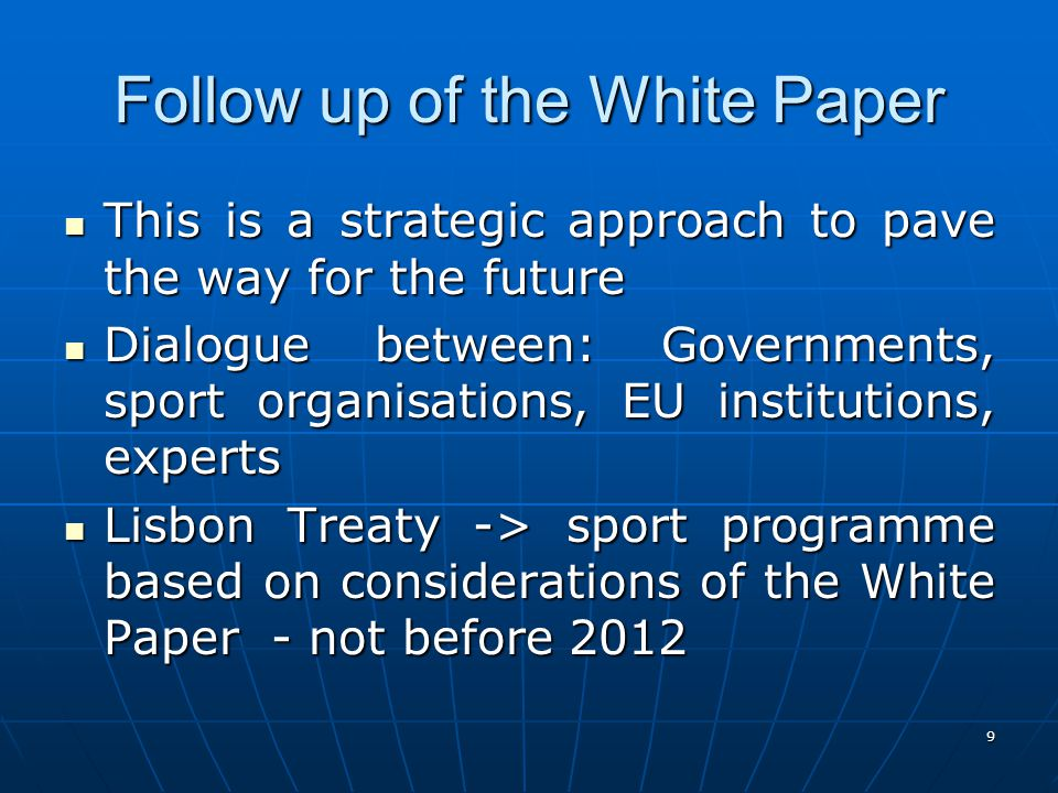 9 Follow up of the White Paper This is a strategic approach to pave the way for the future This is a strategic approach to pave the way for the future Dialogue between: Governments, sport organisations, EU institutions, experts Dialogue between: Governments, sport organisations, EU institutions, experts Lisbon Treaty -> sport programme based on considerations of the White Paper - not before 2012 Lisbon Treaty -> sport programme based on considerations of the White Paper - not before 2012