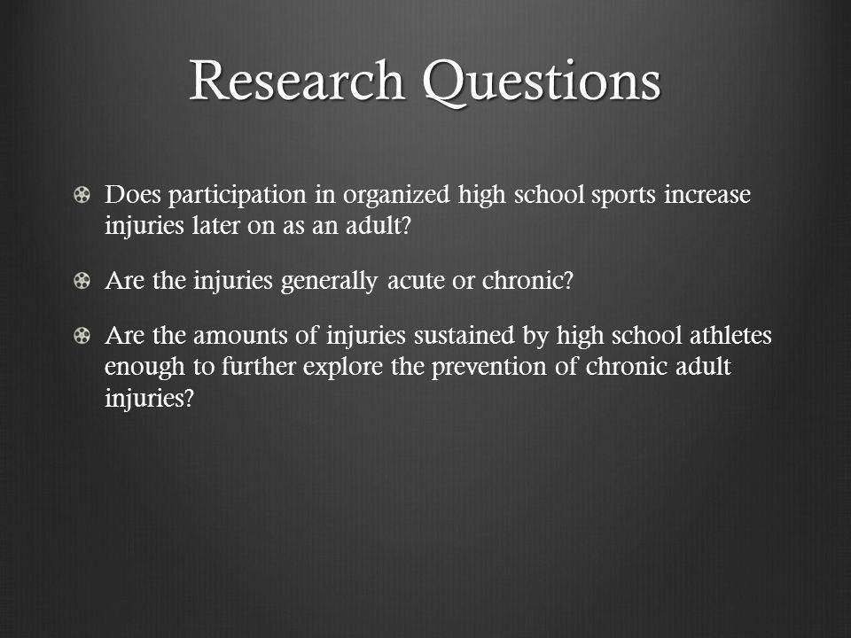 Research Questions Does participation in organized high school sports increase injuries later on as an adult.