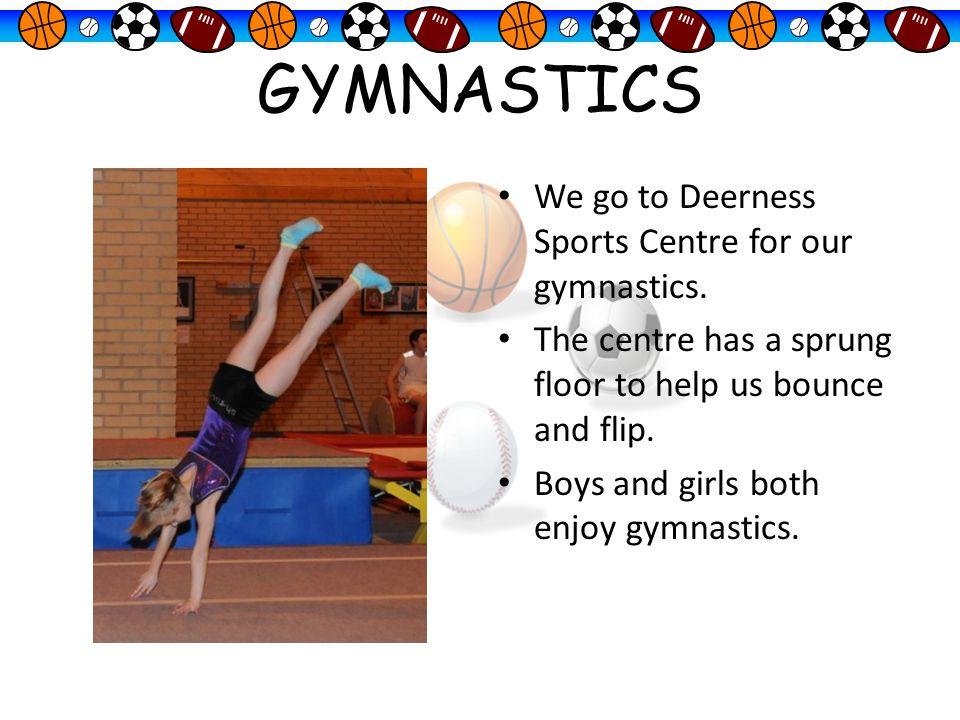 GYMNASTICS We go to Deerness Sports Centre for our gymnastics.