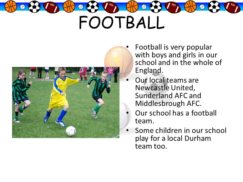 FOOTBALL Football is very popular with boys and girls in our school and in the whole of England.