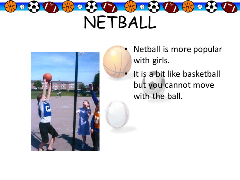 NETBALL Netball is more popular with girls.