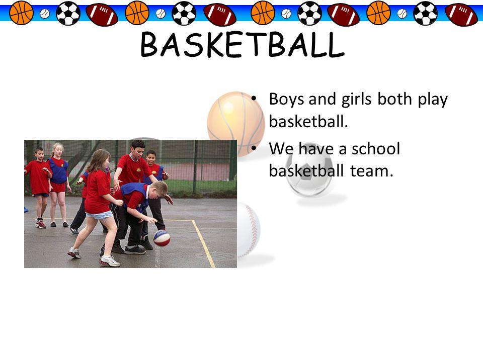 BASKETBALL Boys and girls both play basketball. We have a school basketball team.