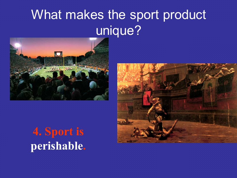 What makes the sport product unique? 4. Sport is perishable.