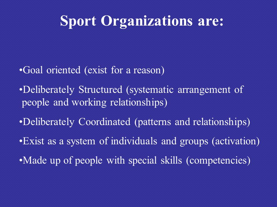 Sport Organizations are: Goal oriented (exist for a reason) Deliberately Structured (systematic arrangement of people and working relationships) Delib