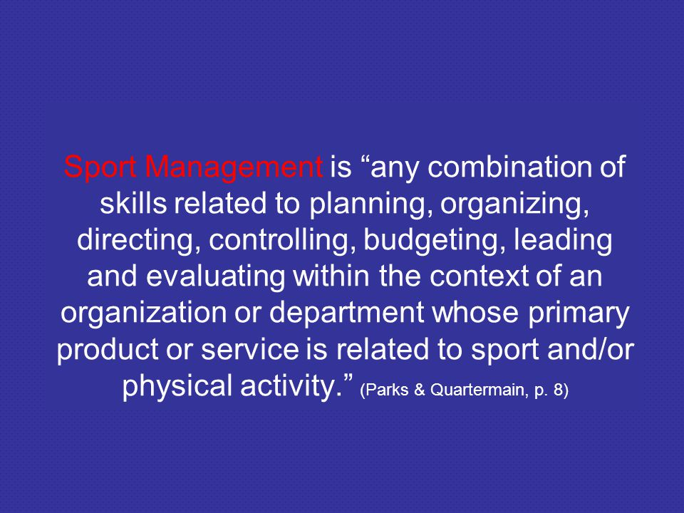 Sport Management is any combination of skills related to planning, organizing, directing, controlling, budgeting, leading and evaluating within the co