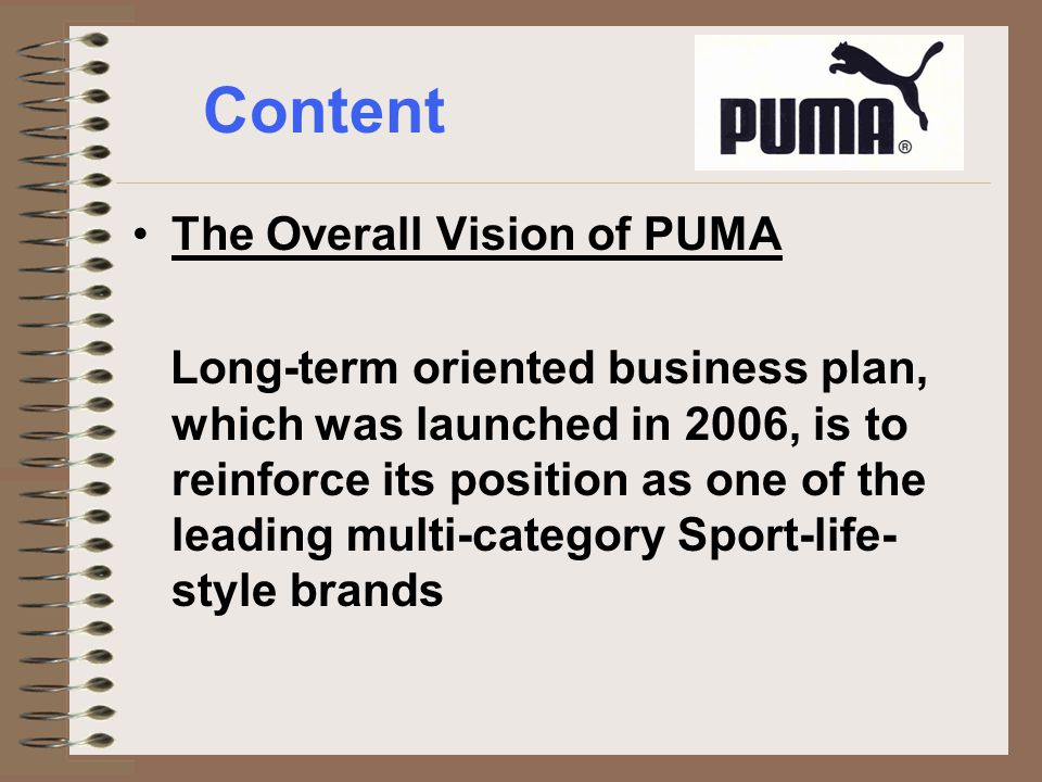 Content The Overall Vision of PUMA Long-term oriented business plan, which was launched in 2006, is to reinforce its position as one of the leading multi-category Sport-life- style brands