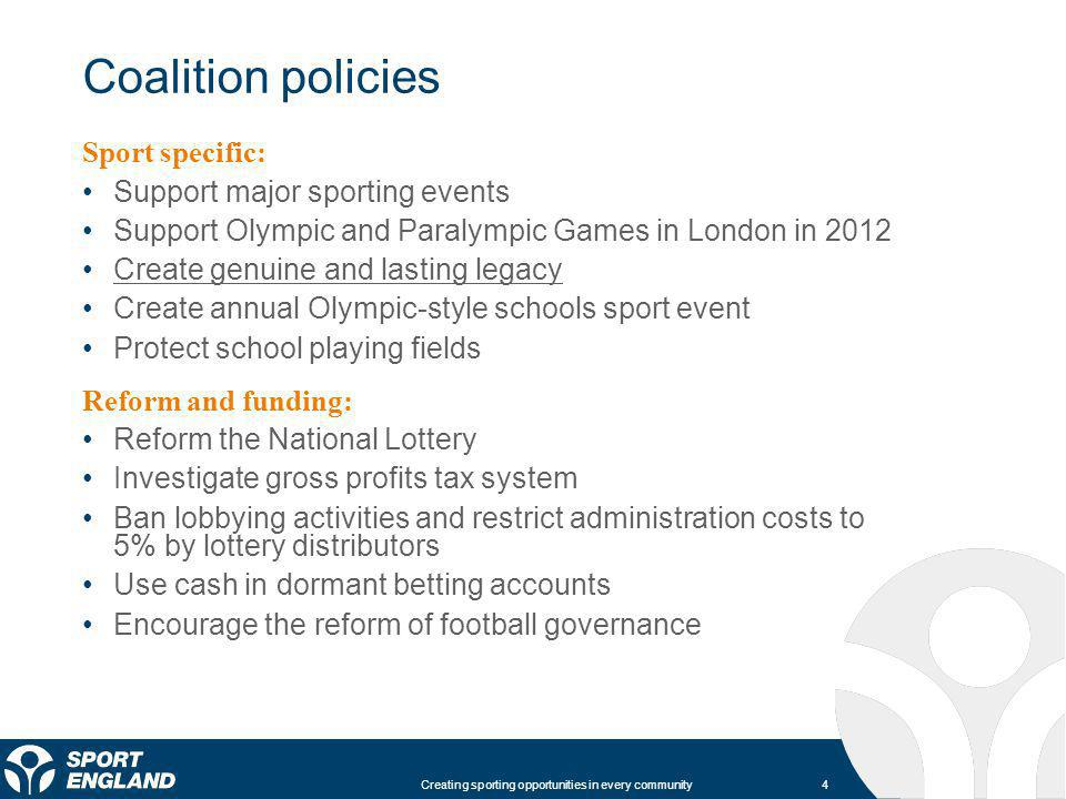 4 Creating sporting opportunities in every community Coalition policies Sport specific: Support major sporting events Support Olympic and Paralympic Games in London in 2012 Create genuine and lasting legacy Create annual Olympic-style schools sport event Protect school playing fields Reform and funding: Reform the National Lottery Investigate gross profits tax system Ban lobbying activities and restrict administration costs to 5% by lottery distributors Use cash in dormant betting accounts Encourage the reform of football governance