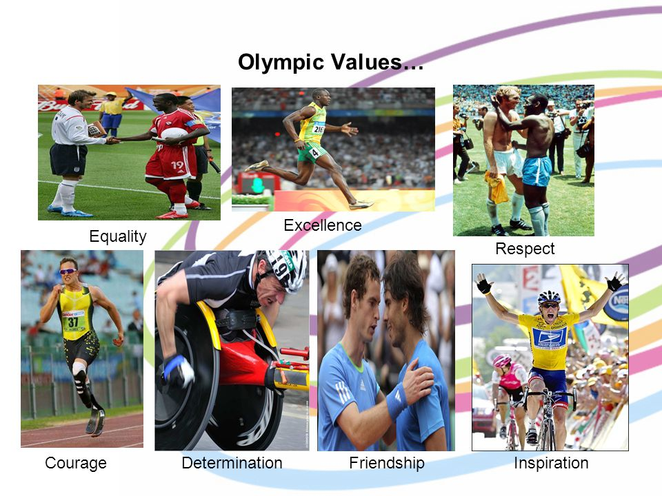 Olympic Values… Excellence Respect Courage Determination Friendship Inspiration Equality