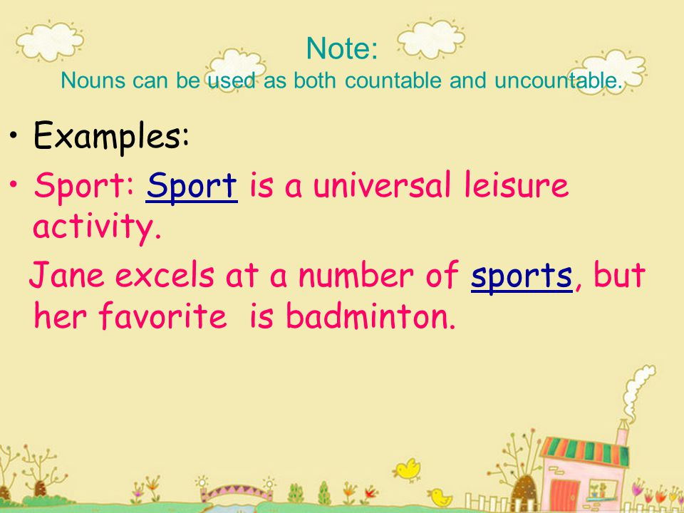 Note: Nouns can be used as both countable and uncountable. Examples: Sport: Sport is a universal leisure activity. Jane excels at a number of sports,