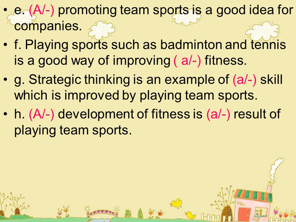 e. (A/-) promoting team sports is a good idea for companies. f. Playing sports such as badminton and tennis is a good way of improving ( a/-) fitness.
