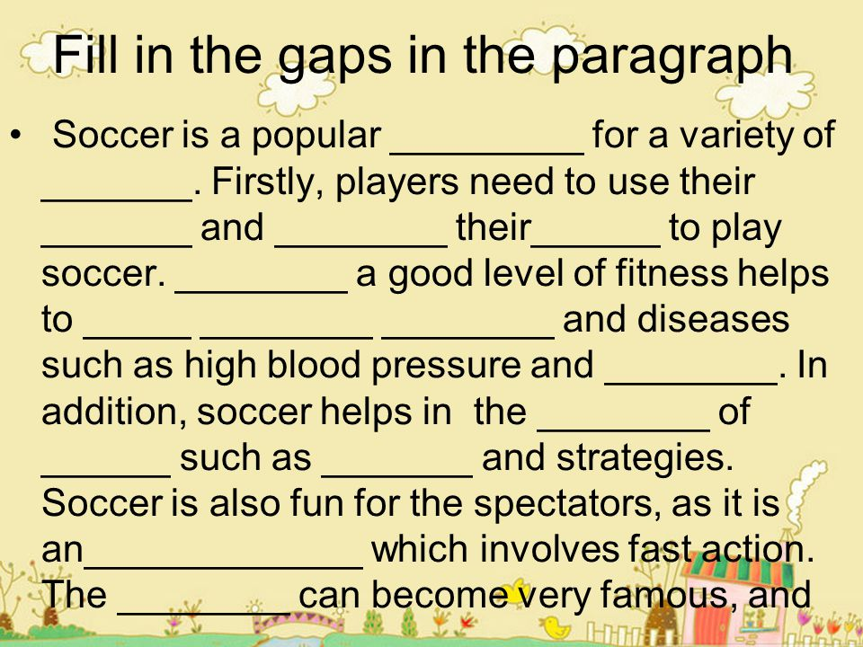 Fill in the gaps in the paragraph Soccer is a popular _________ for a variety of _______. Firstly, players need to use their _______ and ________ thei
