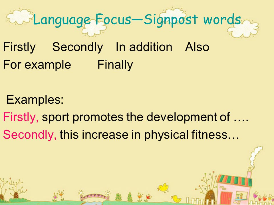 Language FocusSignpost words Firstly Secondly In addition Also For example Finally Examples: Firstly, sport promotes the development of …. Secondly, t