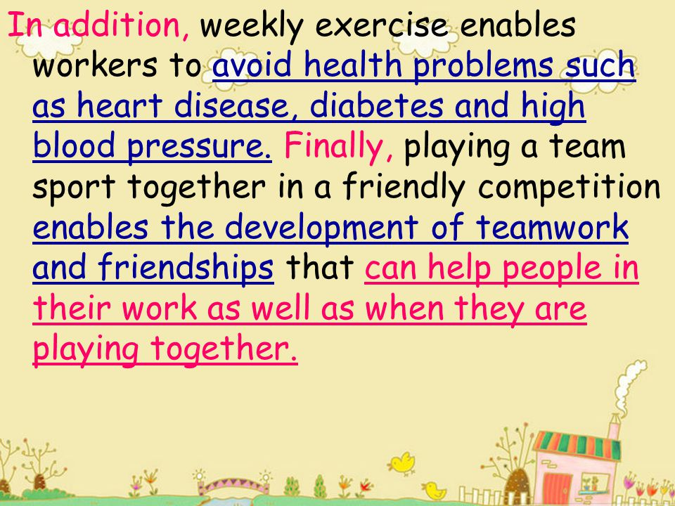 In addition, weekly exercise enables workers to avoid health problems such as heart disease, diabetes and high blood pressure. Finally, playing a team