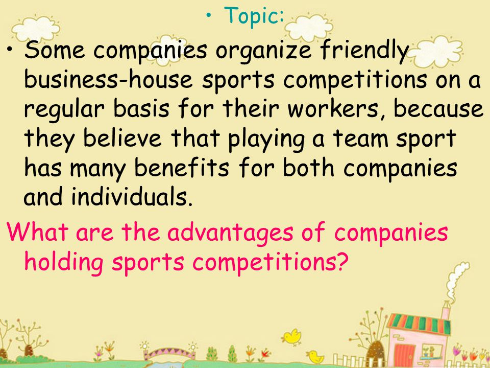 Topic: Some companies organize friendly business-house sports competitions on a regular basis for their workers, because they believe that playing a t