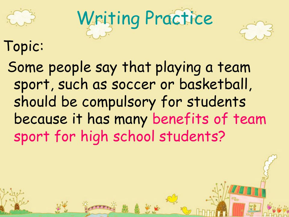 Writing Practice Topic: Some people say that playing a team sport, such as soccer or basketball, should be compulsory for students because it has many