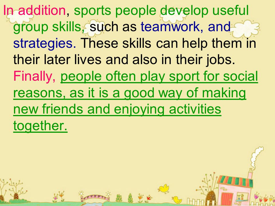In addition, sports people develop useful group skills, such as teamwork, and strategies. These skills can help them in their later lives and also in