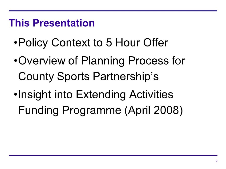 2 This Presentation Policy Context to 5 Hour Offer Overview of Planning Process for County Sports Partnerships Insight into Extending Activities Funding Programme (April 2008)