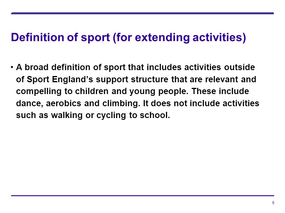 8 Definition of sport (for extending activities) A broad definition of sport that includes activities outside of Sport Englands support structure that are relevant and compelling to children and young people.